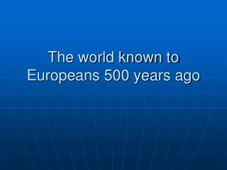 The world known to Europeans 500 years ago