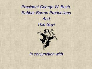 President George W. Bush, Robber Barron Productions And This Guy! In conjunction with