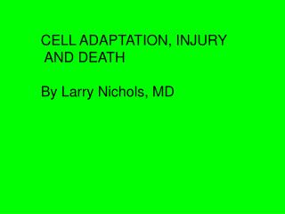 CELL ADAPTATION, INJURY  AND DEATH By Larry Nichols, MD