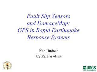 Fault Slip Sensors and DamageMap: GPS in Rapid Earthquake Response Systems