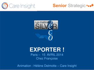 EXPORTER ! Paris –  15  AVRIL 2014 Chez Françoise Animation : Hélène Delmotte – Care Insight