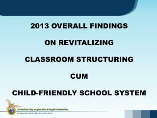 2013 OVERALL FINDINGS  ON REVITALIZING  CLASSROOM STRUCTURING  CUM  CHILD-FRIENDLY SCHOOL SYSTEM