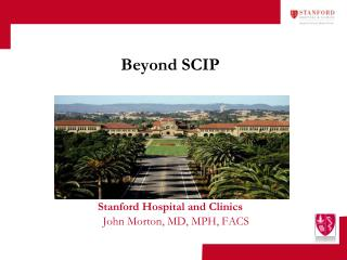 Beyond SCIP Stanford Hospital and Clinics John Morton, MD, MPH, FACS