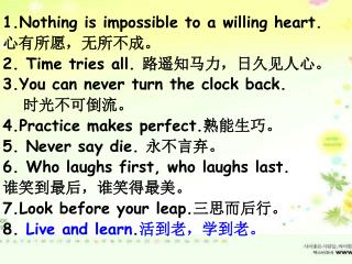 1.Nothing is impossible to a willing heart.  心有所愿,无所不成。 2. Time tries all.  路遥知马力,日久