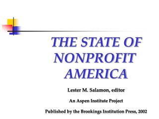 THE STATE OF NONPROFIT  AMERICA Lester M. Salamon, editor An Aspen Institute Project Published by the Brookings Institut