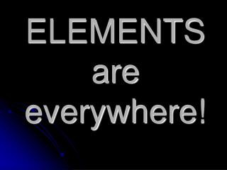 ELEMENTS are  everywhere!