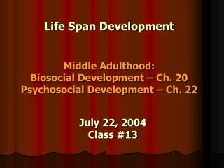 Life Span Development Middle Adulthood :  Biosocial Development – Ch. 20 Psychosocial Development – Ch. 22