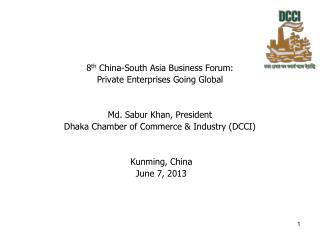 8 th  China-South Asia Business Forum: Private Enterprises Going Global Md. Sabur Khan, President