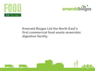 Emerald Biogas Ltd  the North East's first commercial food waste anaerobic  digestion facility.