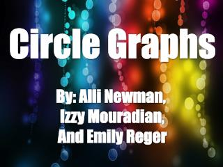 Circle Graphs By:  Alli  Newman,  Izzy Mouradian , And Emily  Reger