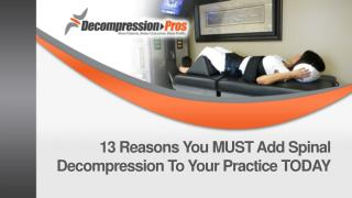 13  Reasons You MUST  Add Spinal  Decompression To Your Practice TODAY