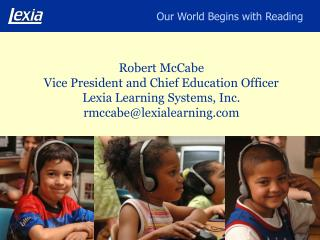 Robert McCabe Vice President and Chief Education Officer Lexia Learning Systems, Inc. rmccabelexialearning