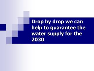 Drop by drop we can help to guarantee the water supply for the 2030