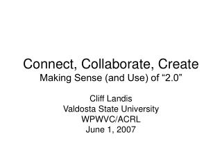 "Connect, Collaborate, Create Making Sense (and Use) of ""2.0"""