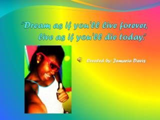 """Dream as if you'll live forever, live as if you'll die today."""