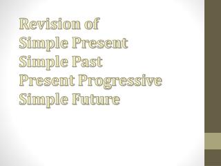 Revision of  Simple Present Simple Past Present Progressive Simple Future
