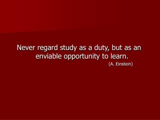 Never regard study as a duty, but as an enviable opportunity to learn.