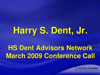 Harry S. Dent, Jr. HS Dent Advisors Network March 2009 Conference Call