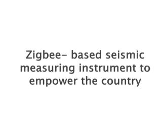 Zigbee- based seismic measuring instrument to empower the country