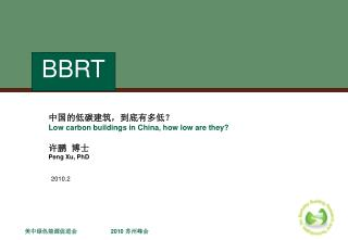 中国的低碳建筑,到底有多低? Low carbon buildings in China, how low are they?  许鹏  博士 Peng Xu, PhD