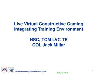 Live Virtual Constructive Gaming  Integrating Training Environment NSC, TCM LVC TE  COL Jack Millar