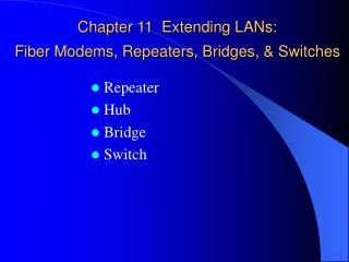 Chapter 11  Extending LANs:  Fiber Modems, Repeaters, Bridges, & Switches