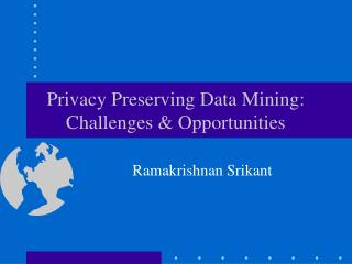 Privacy Preserving Data Mining: Challenges & Opportunities