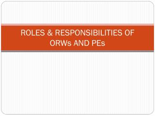 ROLES & RESPONSIBILITIES OF ORWs AND PEs