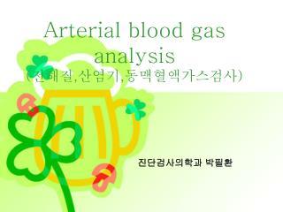 Arterial blood gas analysis ( 전해질,산염기,동맥혈액가스검사)
