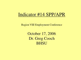 Indicator #14 SPP/APR Region VIII Employment Conference October 17, 2006 Dr. Greg Cooch BHSU