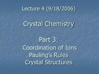 Lecture 4 (9/18/2006) Crystal Chemistry Part 3:  Coordination of Ions Pauling's Rules Crystal Structures
