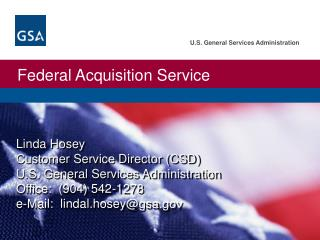 Linda Hosey Customer Service Director (CSD) U.S. General Services Administration Office:  (904) 542-1278 e-Mail:  lindal