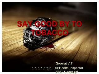 SAY GOOD BY TO TOBACCO  Sreeraj.V.T Jr.Health  Inspector 			      PHC  Udayagiri