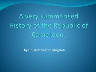A very summarised History of the Republic of Cameroon: