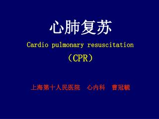 心 肺复苏 Cardio pulmonary resuscitation ( CPR ) 上海第十人民医院  心内科  曹冠毓