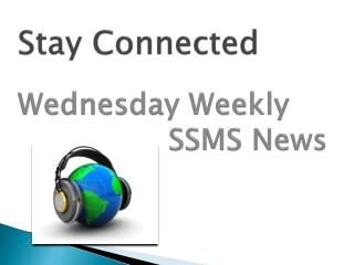 Stay Connected  Wednesday Weekly                 SSMS News