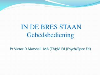 IN DE BRES STAAN  Gebedsbediening Pr Victor D Marshall  MA ( Th );M Ed (Psych/Spec Ed)