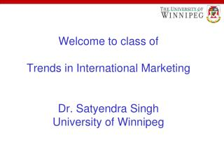 Welcome to class of Trends in International Marketing Dr. Satyendra Singh University of Winnipeg
