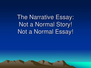 The Narrative Essay: Not a Normal Story!   Not a Normal Essay!