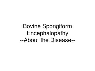 Bovine Spongiform Encephalopathy --About the Disease--