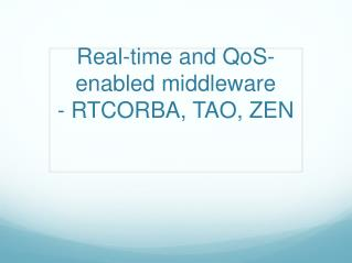 Real-time and  QoS -enabled middleware - RTCORBA, TAO, ZEN
