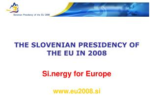 THE SLOVENIAN PRESIDENCY OF THE EU IN 2008 Si.nergy for Europe eu2008.si