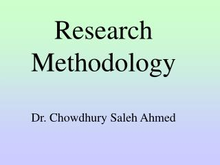 Research Methodology Dr. Chowdhury Saleh Ahmed