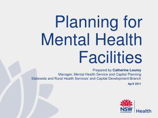 Prepared by  Catherine Lourey Manager, Mental Health Service and Capital Planning Statewide and Rural Health Services'