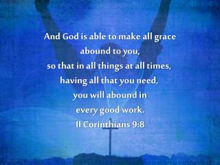 And God is able to make all grace  abound to you,  so that in all things at all times,