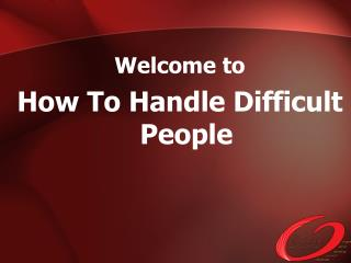 Welcome to   How To Handle Difficult People