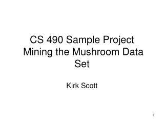 CS 490 Sample Project  Mining the Mushroom Data Set