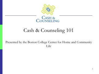 Cash & Counseling 101 Presented by the Boston College Center for Home and Community Life