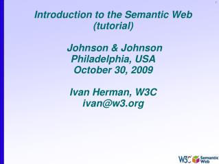 Introduction to the Semantic Web (tutorial)  Johnson & Johnson Philadelphia, USA October 30, 2009 Ivan Herman, W3C i