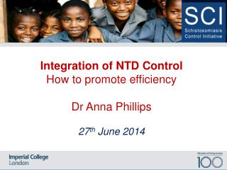 Integration of NTD  Control   How to promote efficiency  Dr Anna Phillips 27 th  June 2014